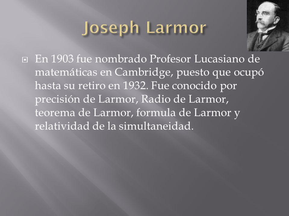 En 1903 fue nombrado Profesor Lucasiano de matemáticas en Cambridge, puesto que ocupó hasta su retiro en 1932. Fue conocido por precisión de Larmor, R