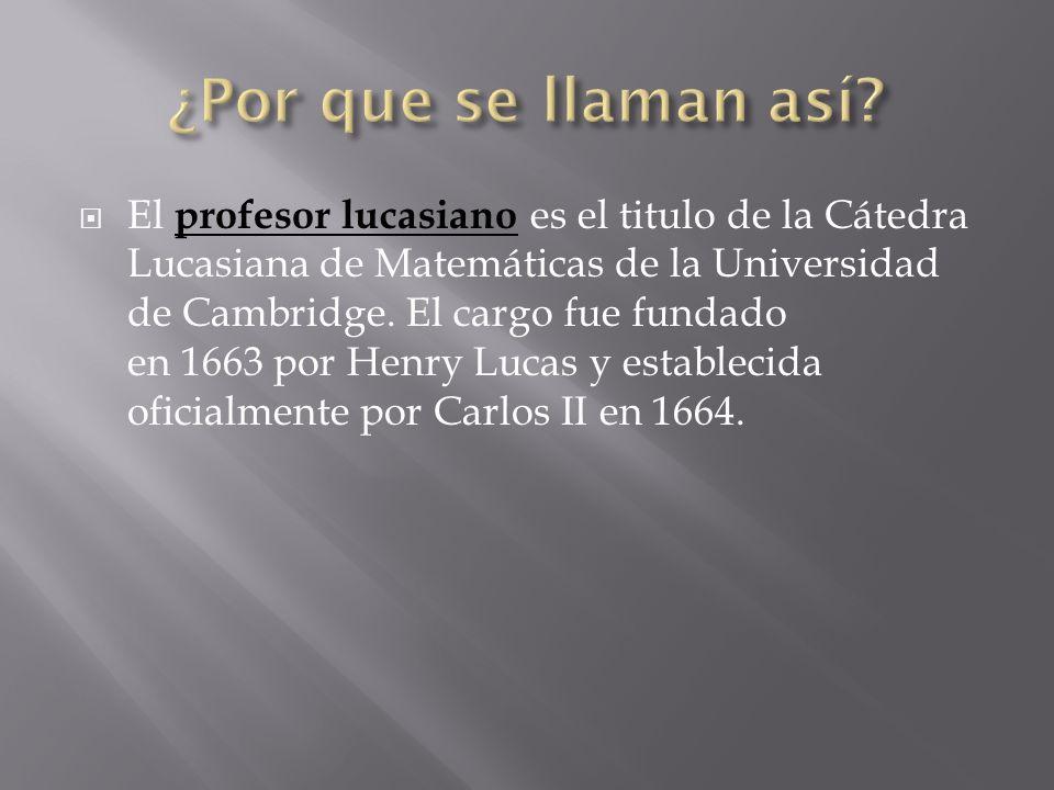 El profesor lucasiano es el titulo de la Cátedra Lucasiana de Matemáticas de la Universidad de Cambridge. El cargo fue fundado en 1663 por Henry Lucas