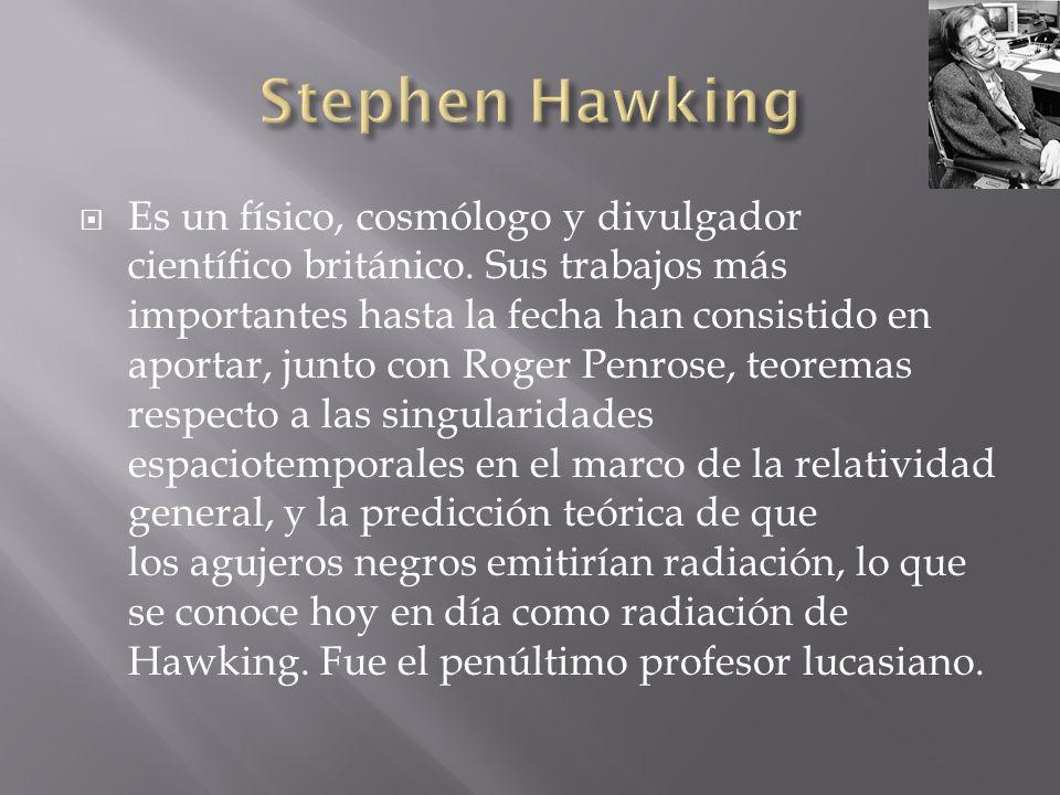 Es un físico, cosmólogo y divulgador científico británico. Sus trabajos más importantes hasta la fecha han consistido en aportar, junto con Roger Penr