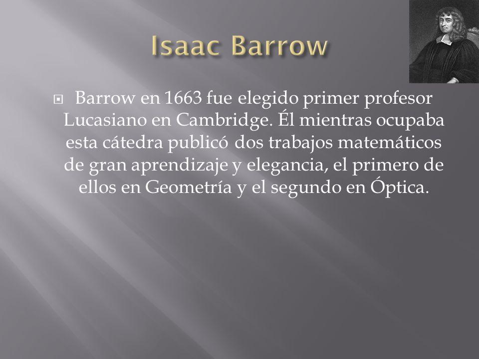 Barrow en 1663 fue elegido primer profesor Lucasiano en Cambridge. Él mientras ocupaba esta cátedra publicó dos trabajos matemáticos de gran aprendiza