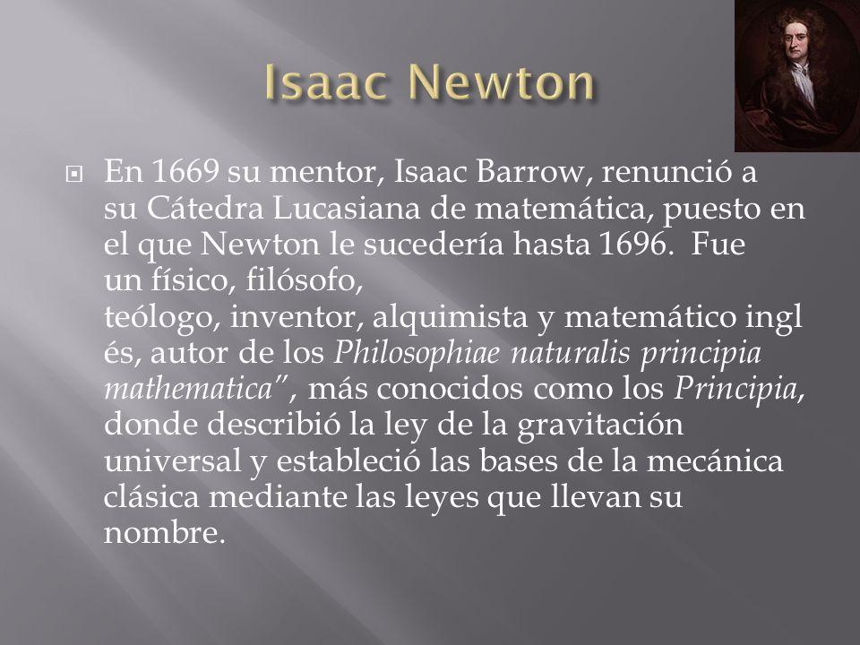 En 1669 su mentor, Isaac Barrow, renunció a su Cátedra Lucasiana de matemática, puesto en el que Newton le sucedería hasta 1696. Fue un físico, filóso