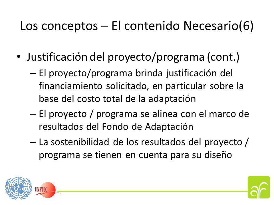 Los conceptos – El contenido Necesario(6) Justificación del proyecto/programa (cont.) – El proyecto/programa brinda justificación del financiamiento solicitado, en particular sobre la base del costo total de la adaptación – El proyecto / programa se alinea con el marco de resultados del Fondo de Adaptación – La sostenibilidad de los resultados del proyecto / programa se tienen en cuenta para su diseño