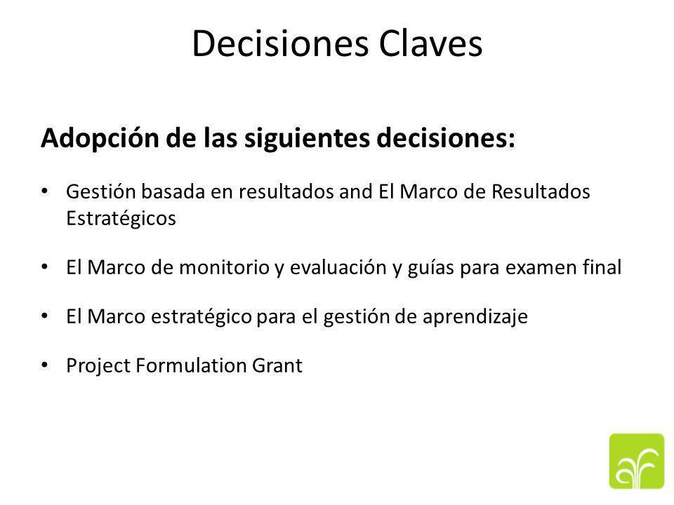 Decisiones Claves Adopción de las siguientes decisiones: Gestión basada en resultados and El Marco de Resultados Estratégicos El Marco de monitorio y evaluación y guías para examen final El Marco estratégico para el gestión de aprendizaje Project Formulation Grant