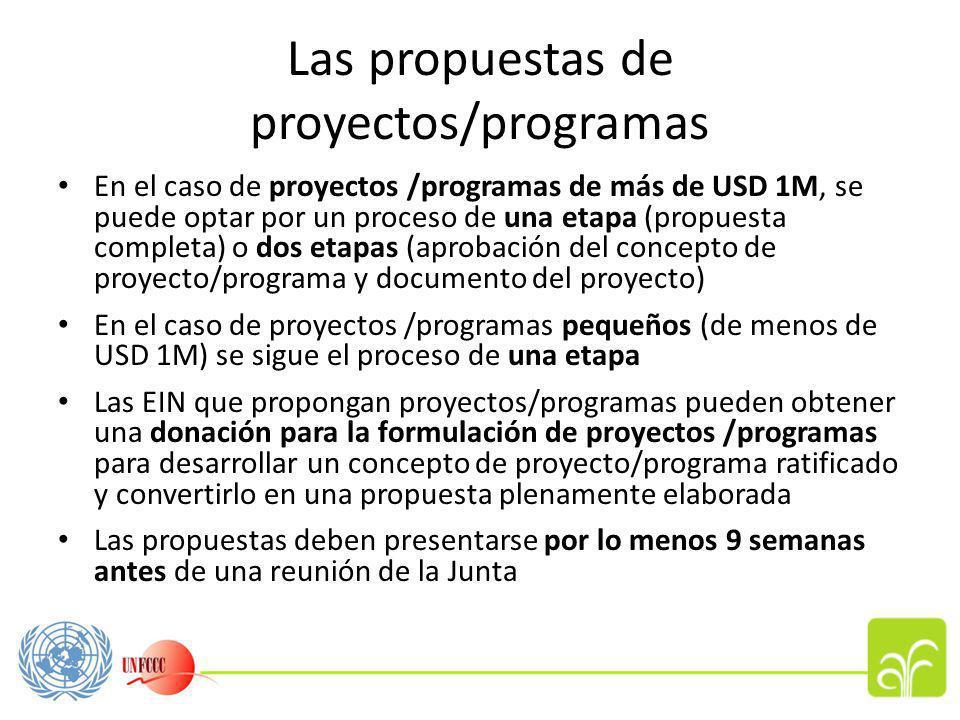Las propuestas de proyectos/programas En el caso de proyectos /programas de más de USD 1M, se puede optar por un proceso de una etapa (propuesta completa) o dos etapas (aprobación del concepto de proyecto/programa y documento del proyecto) En el caso de proyectos /programas pequeños (de menos de USD 1M) se sigue el proceso de una etapa Las EIN que propongan proyectos/programas pueden obtener una donación para la formulación de proyectos /programas para desarrollar un concepto de proyecto/programa ratificado y convertirlo en una propuesta plenamente elaborada Las propuestas deben presentarse por lo menos 9 semanas antes de una reunión de la Junta