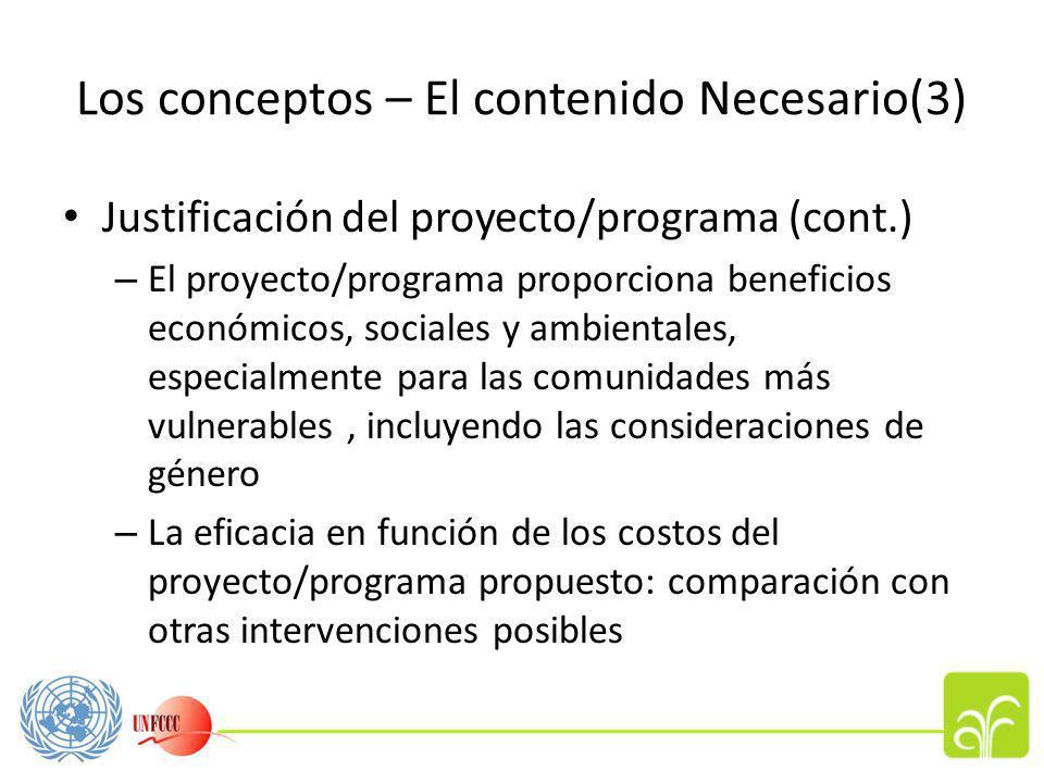 Los conceptos – El contenido Necesario(3) Justificación del proyecto/programa (cont.) – El proyecto/programa proporciona beneficios económicos, sociales y ambientales, especialmente para las comunidades más vulnerables, incluyendo las consideraciones de género – La eficacia en función de los costos del proyecto/programa propuesto: comparación con otras intervenciones posibles
