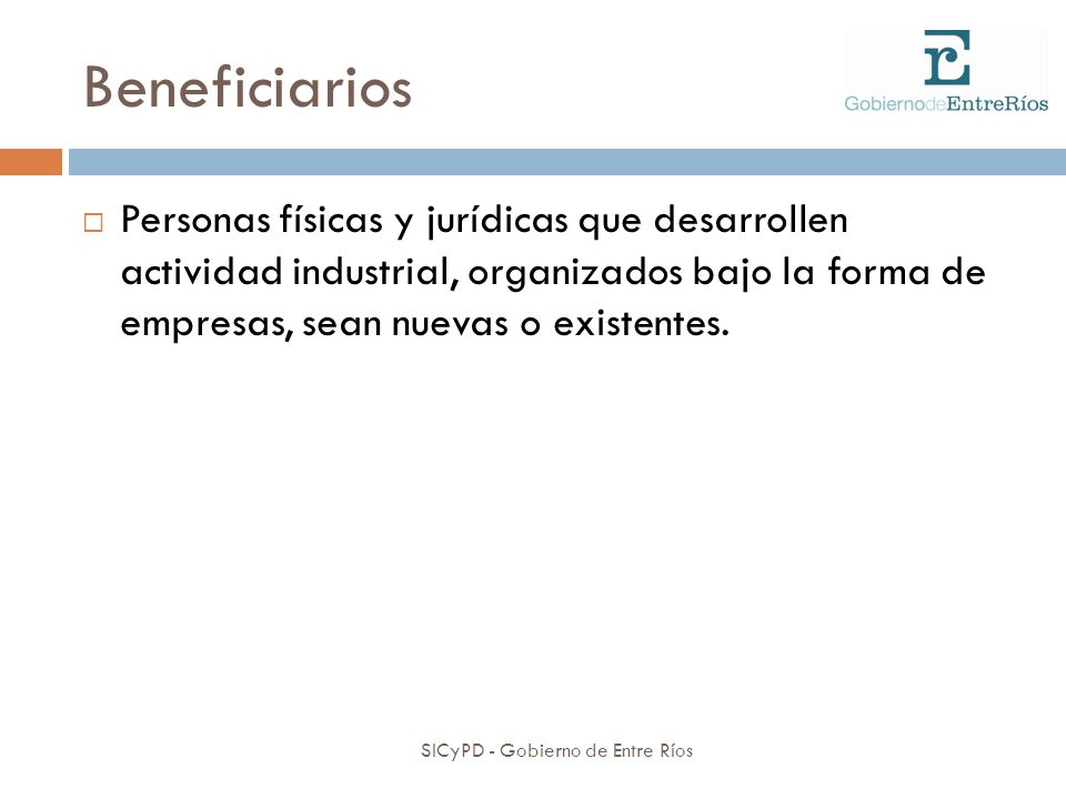Beneficiarios SICyPD - Gobierno de Entre Ríos Personas físicas y jurídicas que desarrollen actividad industrial, organizados bajo la forma de empresas