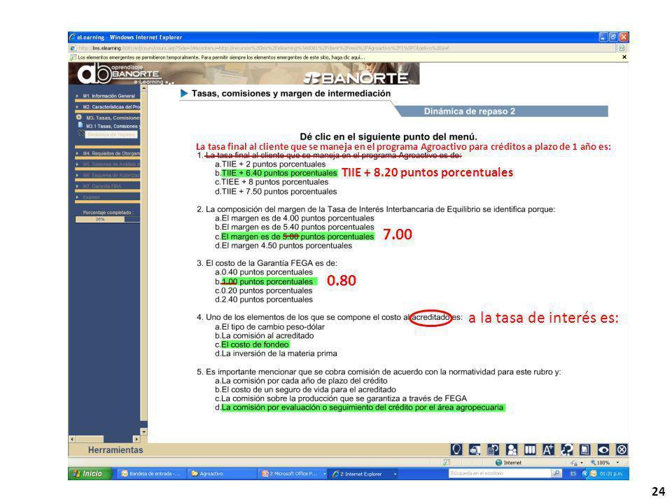 24 a la tasa de interés es: La tasa final al cliente que se maneja en el programa Agroactivo para créditos a plazo de 1 año es: TIIE + 8.20 puntos porcentuales 7.00 0.80