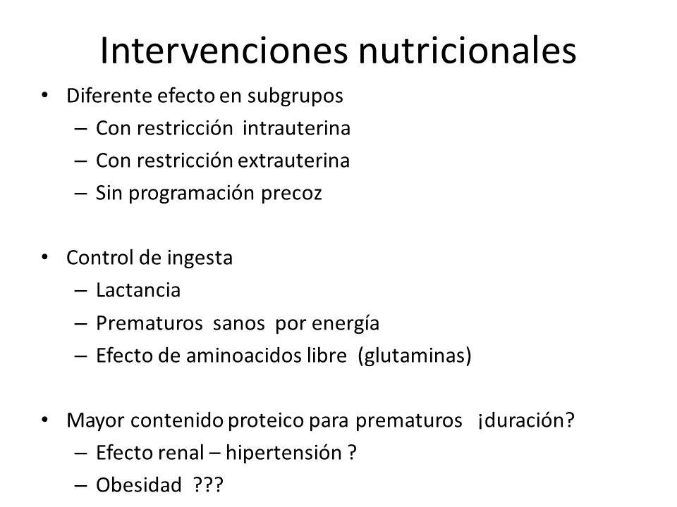 Intervenciones nutricionales Diferente efecto en subgrupos – Con restricción intrauterina – Con restricción extrauterina – Sin programación precoz Control de ingesta – Lactancia – Prematuros sanos por energía – Efecto de aminoacidos libre (glutaminas) Mayor contenido proteico para prematuros ¡duración.