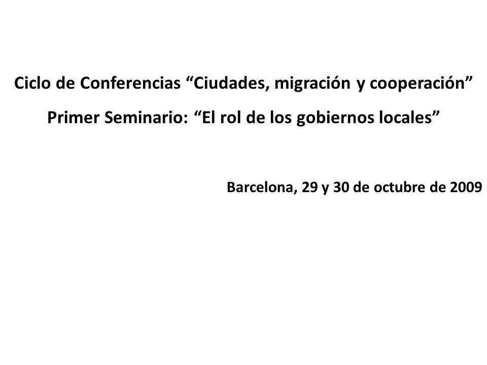Ciclo de Conferencias Ciudades, migración y cooperación Primer Seminario: El rol de los gobiernos locales Barcelona, 29 y 30 de octubre de 2009