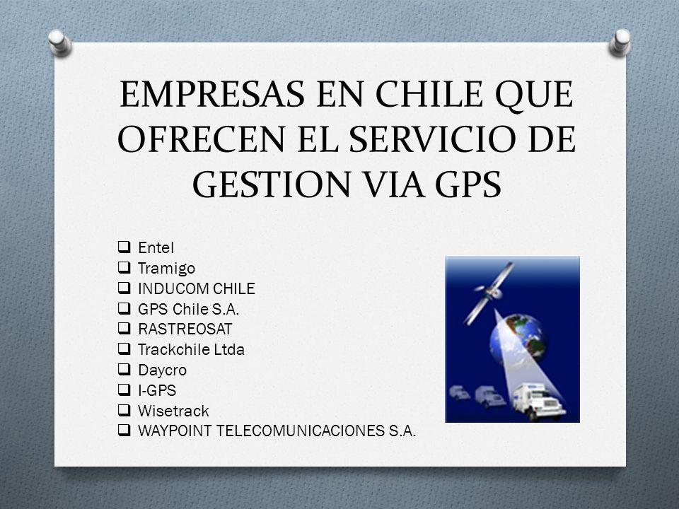 EMPRESAS EN CHILE QUE OFRECEN EL SERVICIO DE GESTION VIA GPS Entel Tramigo INDUCOM CHILE GPS Chile S.A. RASTREOSAT Trackchile Ltda Daycro I-GPS Wisetr