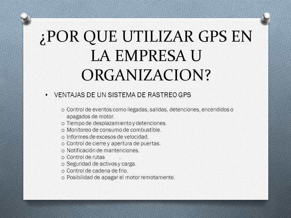 ¿POR QUE UTILIZAR GPS EN LA EMPRESA U ORGANIZACION? VENTAJAS DE UN SISTEMA DE RASTREO GPS o Control de eventos como llegadas, salidas, detenciones, en