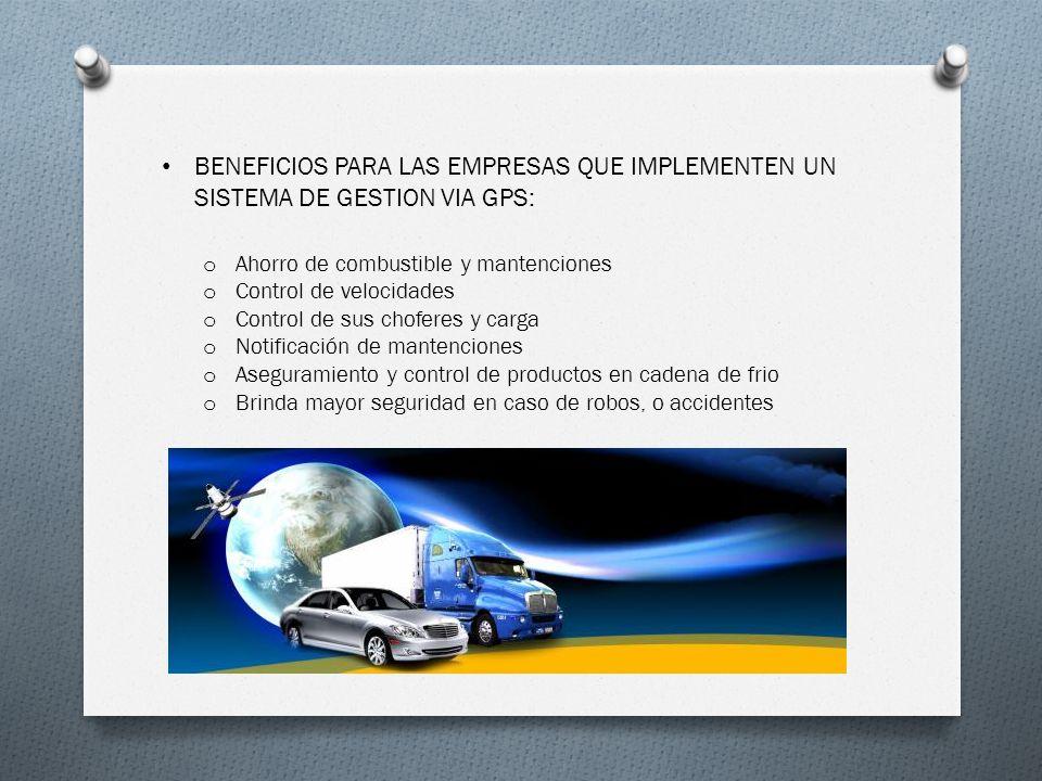 BENEFICIOS PARA LAS EMPRESAS QUE IMPLEMENTEN UN SISTEMA DE GESTION VIA GPS: o Ahorro de combustible y mantenciones o Control de velocidades o Control