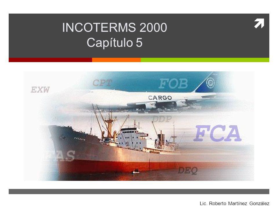 Incoterms 2000 Lic. Roberto Martínez González INCOTERMS 2000 Capítulo 5