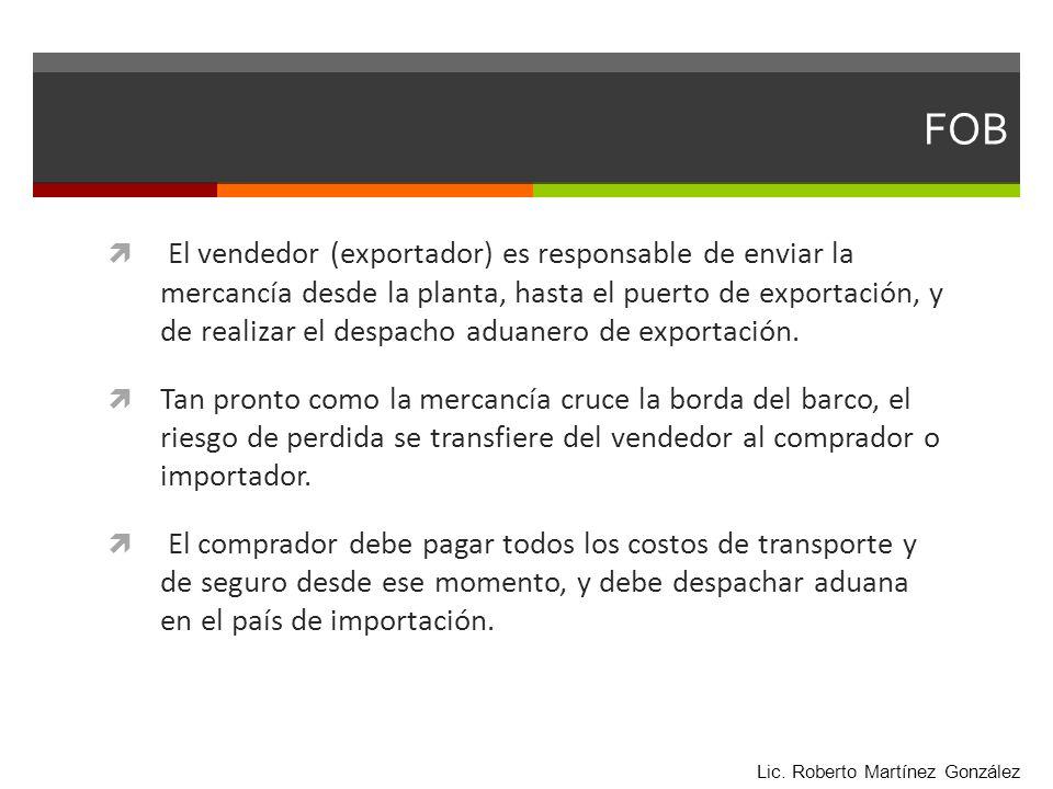 FOB El vendedor (exportador) es responsable de enviar la mercancía desde la planta, hasta el puerto de exportación, y de realizar el despacho aduanero