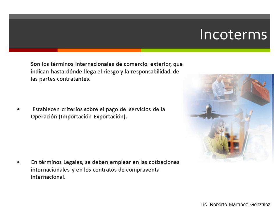Incoterms Son los términos internacionales de comercio exterior, que indican hasta dónde llega el riesgo y la responsabilidad de las partes contratant