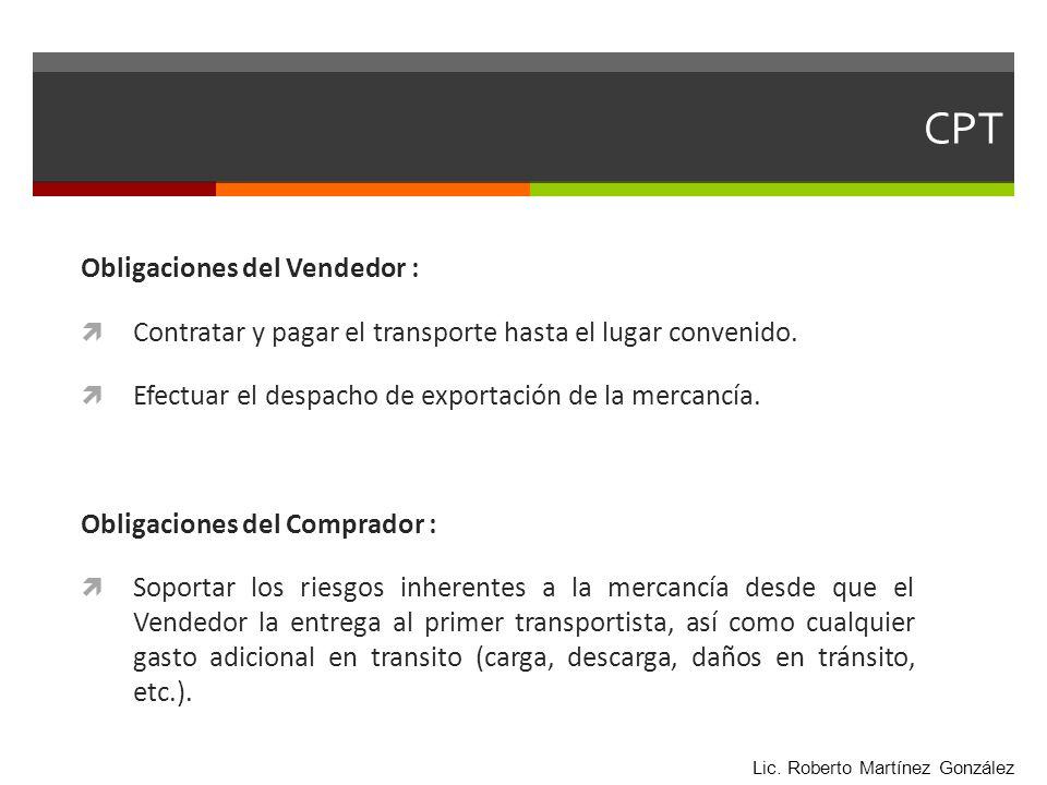CPT Obligaciones del Vendedor : Contratar y pagar el transporte hasta el lugar convenido. Efectuar el despacho de exportación de la mercancía. Obligac