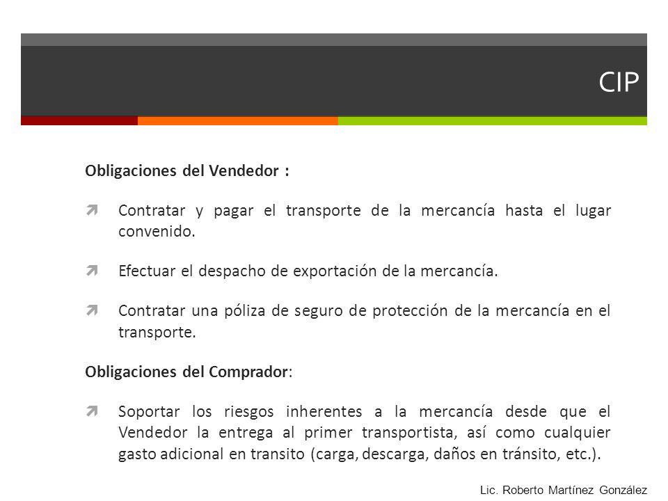 CIP Obligaciones del Vendedor : Contratar y pagar el transporte de la mercancía hasta el lugar convenido. Efectuar el despacho de exportación de la me