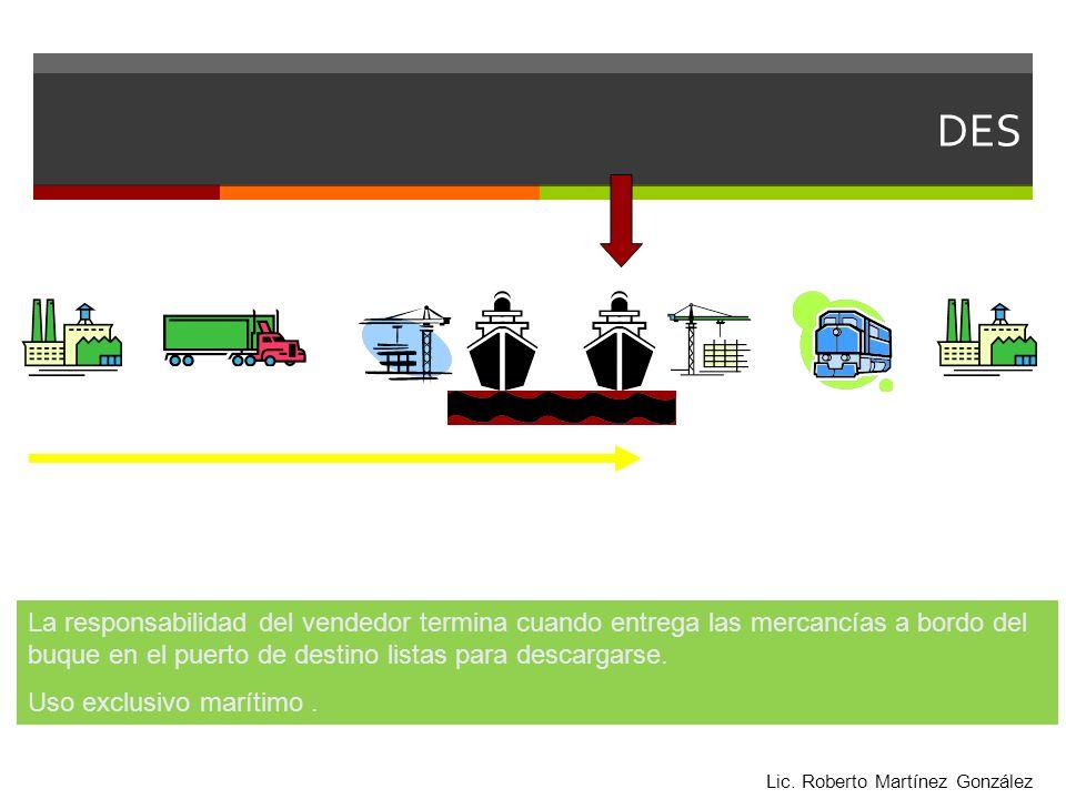 DES La responsabilidad del vendedor termina cuando entrega las mercancías a bordo del buque en el puerto de destino listas para descargarse. Uso exclu