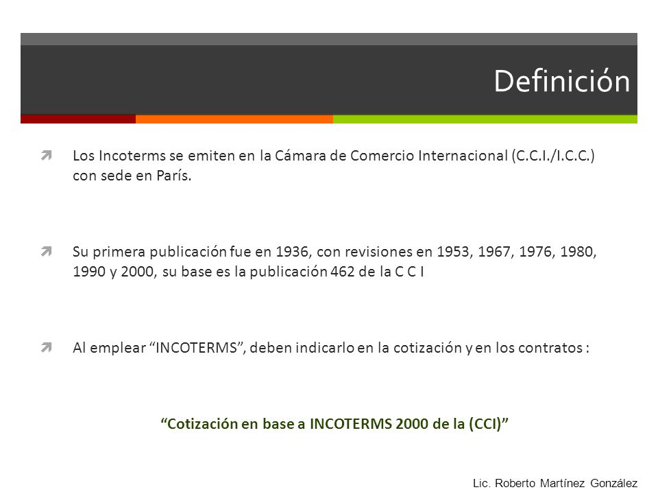 Definición Los Incoterms se emiten en la Cámara de Comercio Internacional (C.C.I./I.C.C.) con sede en París. Su primera publicación fue en 1936, con r