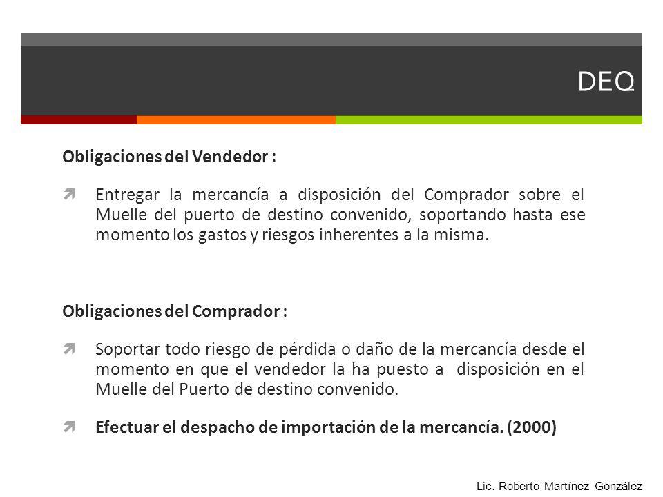 DEQ Obligaciones del Vendedor : Entregar la mercancía a disposición del Comprador sobre el Muelle del puerto de destino convenido, soportando hasta es