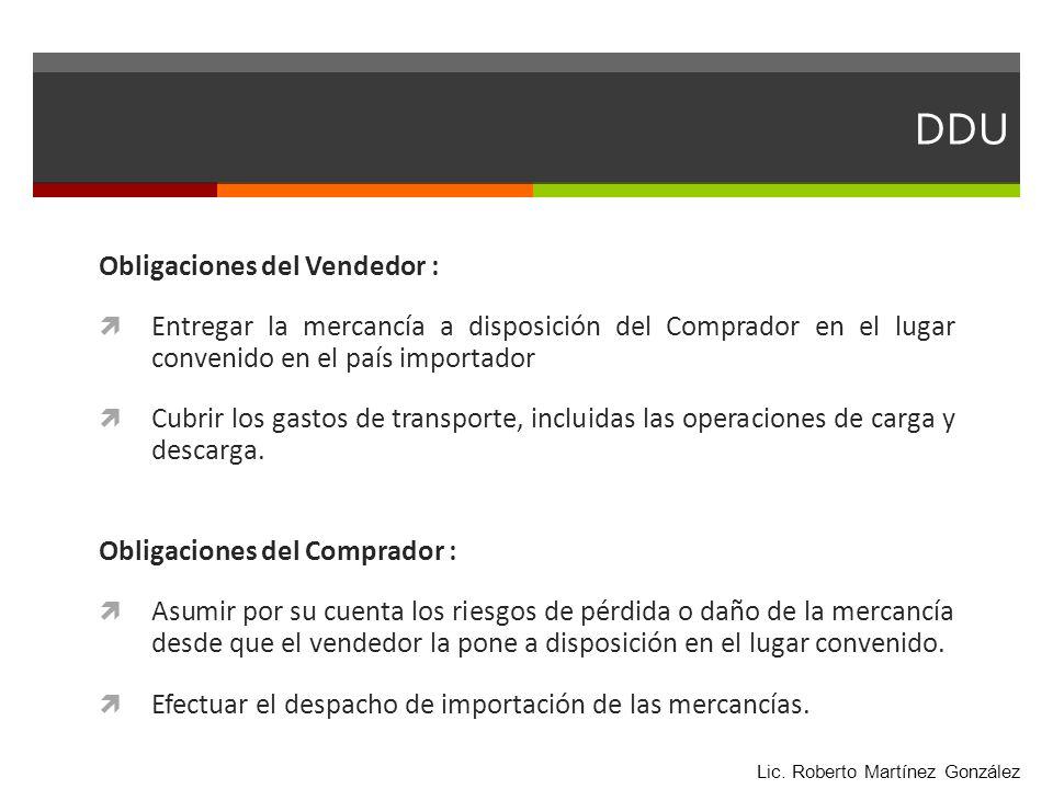 DDU Obligaciones del Vendedor : Entregar la mercancía a disposición del Comprador en el lugar convenido en el país importador Cubrir los gastos de tra