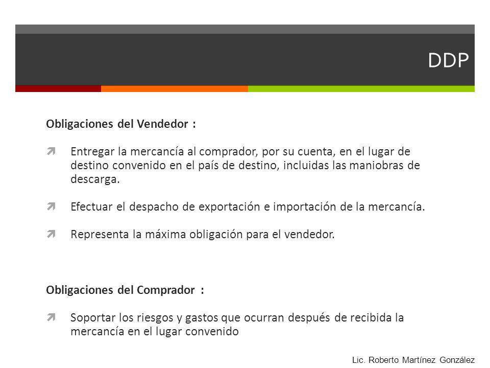 DDP Obligaciones del Vendedor : Entregar la mercancía al comprador, por su cuenta, en el lugar de destino convenido en el país de destino, incluidas l