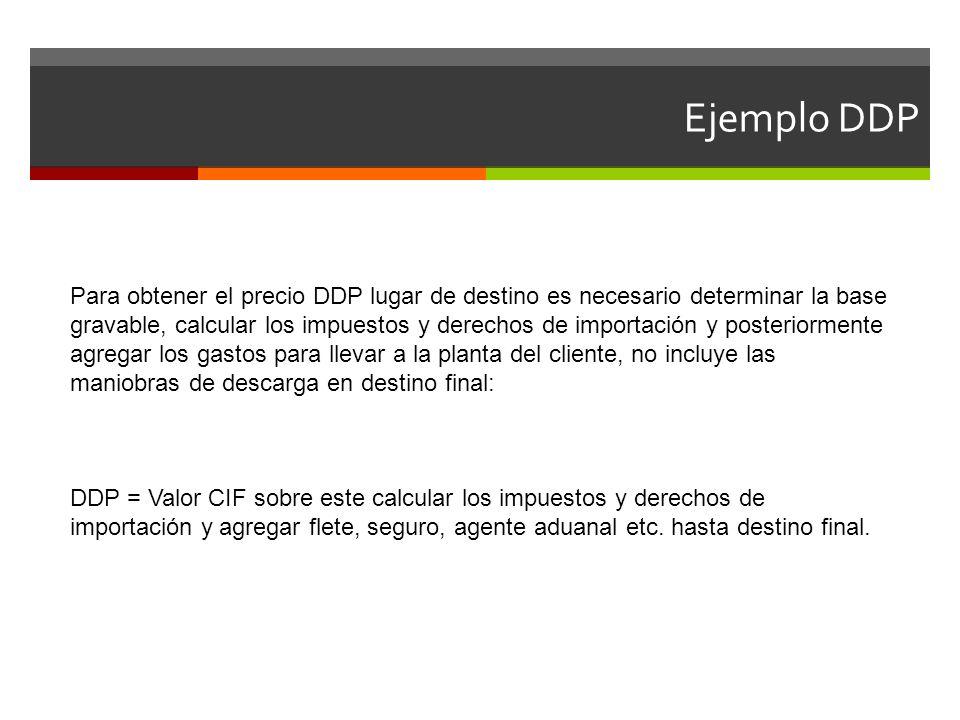 Ejemplo DDP Para obtener el precio DDP lugar de destino es necesario determinar la base gravable, calcular los impuestos y derechos de importación y p