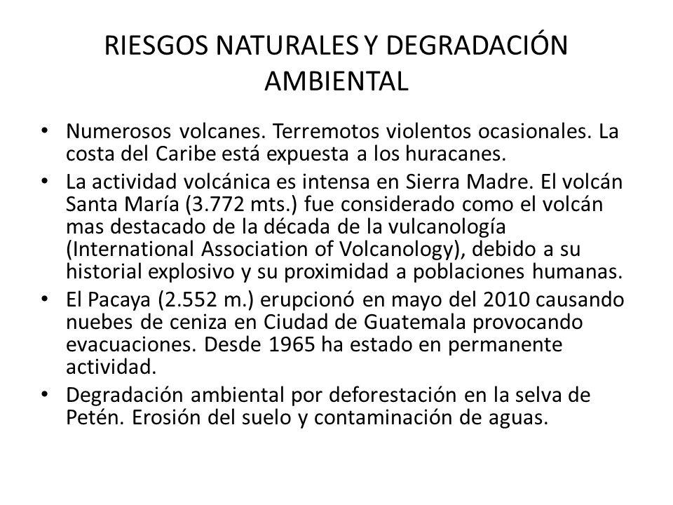 RIESGOS NATURALES Y DEGRADACIÓN AMBIENTAL Numerosos volcanes. Terremotos violentos ocasionales. La costa del Caribe está expuesta a los huracanes. La