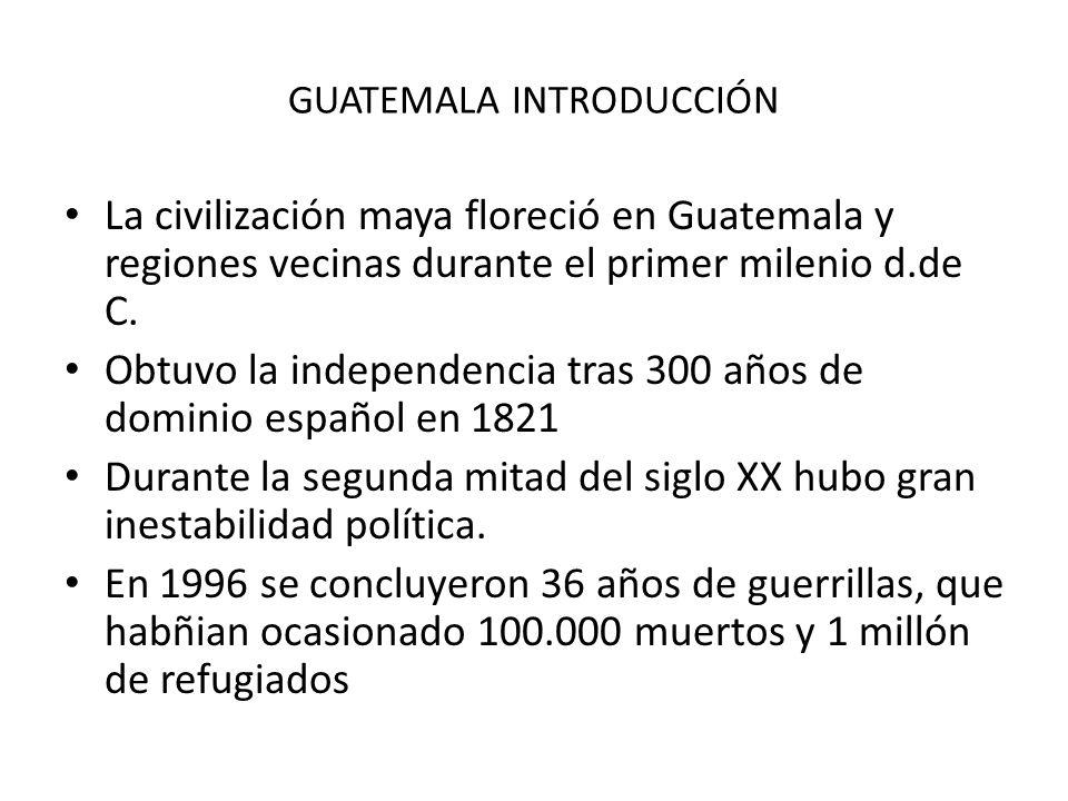 GUATEMALA INTRODUCCIÓN La civilización maya floreció en Guatemala y regiones vecinas durante el primer milenio d.de C. Obtuvo la independencia tras 30