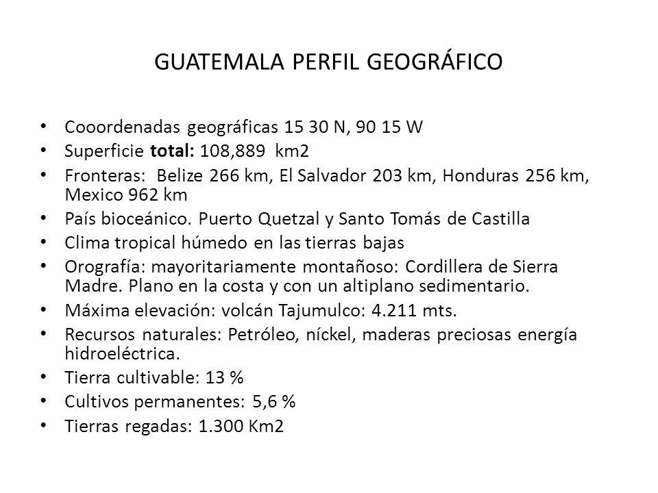 GUATEMALA PERFIL GEOGRÁFICO Cooordenadas geográficas 15 30 N, 90 15 W Superficie total: 108,889 km2 Fronteras: Belize 266 km, El Salvador 203 km, Hond