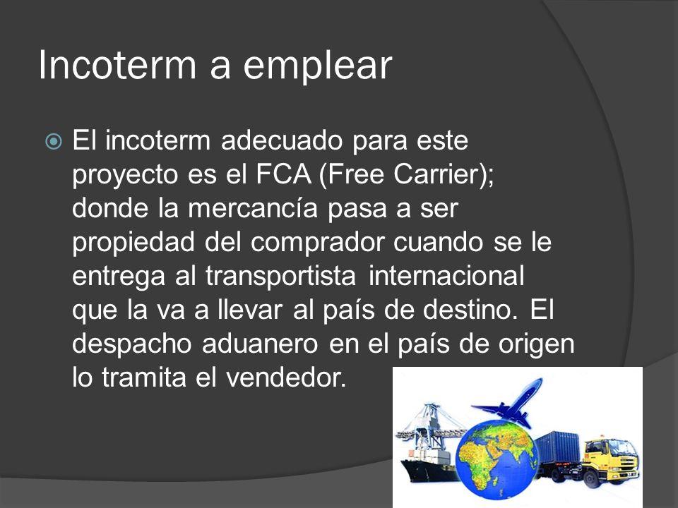 Incoterm a emplear El incoterm adecuado para este proyecto es el FCA (Free Carrier); donde la mercancía pasa a ser propiedad del comprador cuando se l