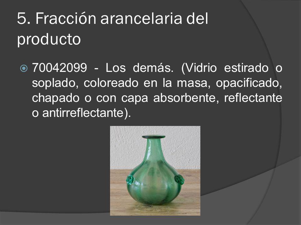 5. Fracción arancelaria del producto 70042099 - Los demás. (Vidrio estirado o soplado, coloreado en la masa, opacificado, chapado o con capa absorbent