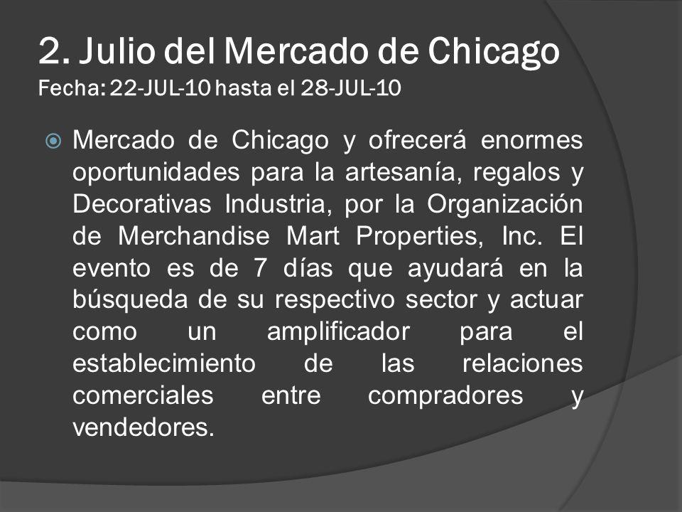 2. Julio del Mercado de Chicago Fecha: 22-JUL-10 hasta el 28-JUL-10 Mercado de Chicago y ofrecerá enormes oportunidades para la artesanía, regalos y D