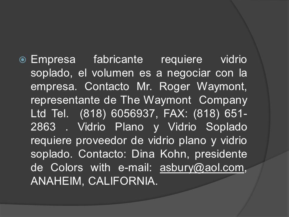 Empresa fabricante requiere vidrio soplado, el volumen es a negociar con la empresa. Contacto Mr. Roger Waymont, representante de The Waymont Company