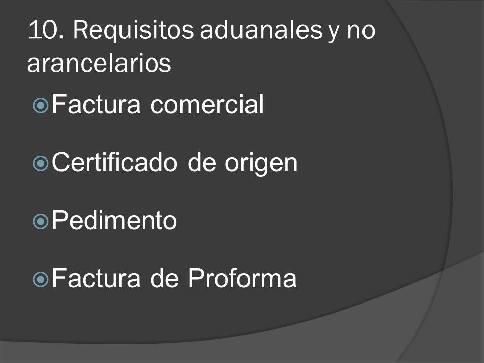 10. Requisitos aduanales y no arancelarios Factura comercial Certificado de origen Pedimento Factura de Proforma