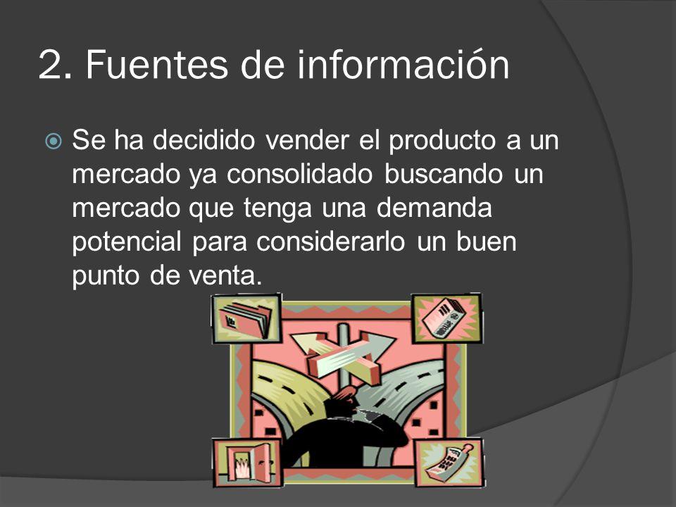 2. Fuentes de información Se ha decidido vender el producto a un mercado ya consolidado buscando un mercado que tenga una demanda potencial para consi