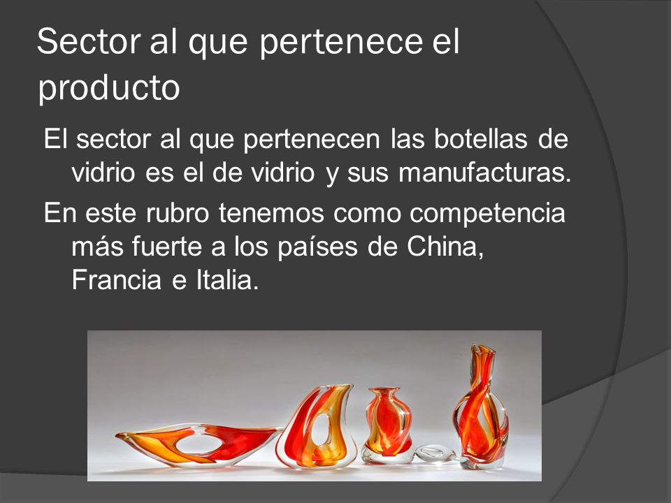 Sector al que pertenece el producto El sector al que pertenecen las botellas de vidrio es el de vidrio y sus manufacturas. En este rubro tenemos como