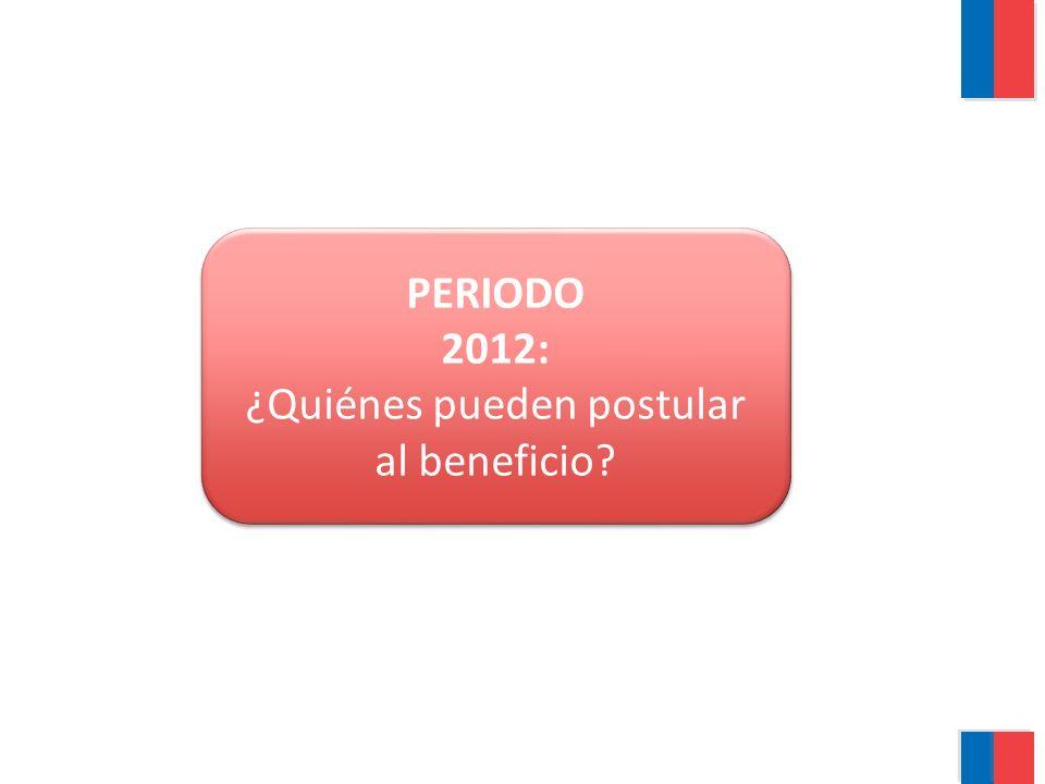 PERIODO 2012: ¿Quiénes pueden postular al beneficio? PERIODO 2012: ¿Quiénes pueden postular al beneficio?