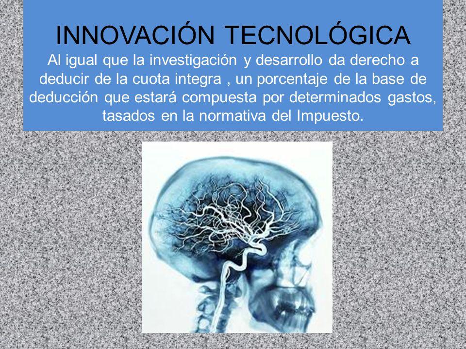 INNOVACIÓN TECNOLÓGICA Al igual que la investigación y desarrollo da derecho a deducir de la cuota integra, un porcentaje de la base de deducción que