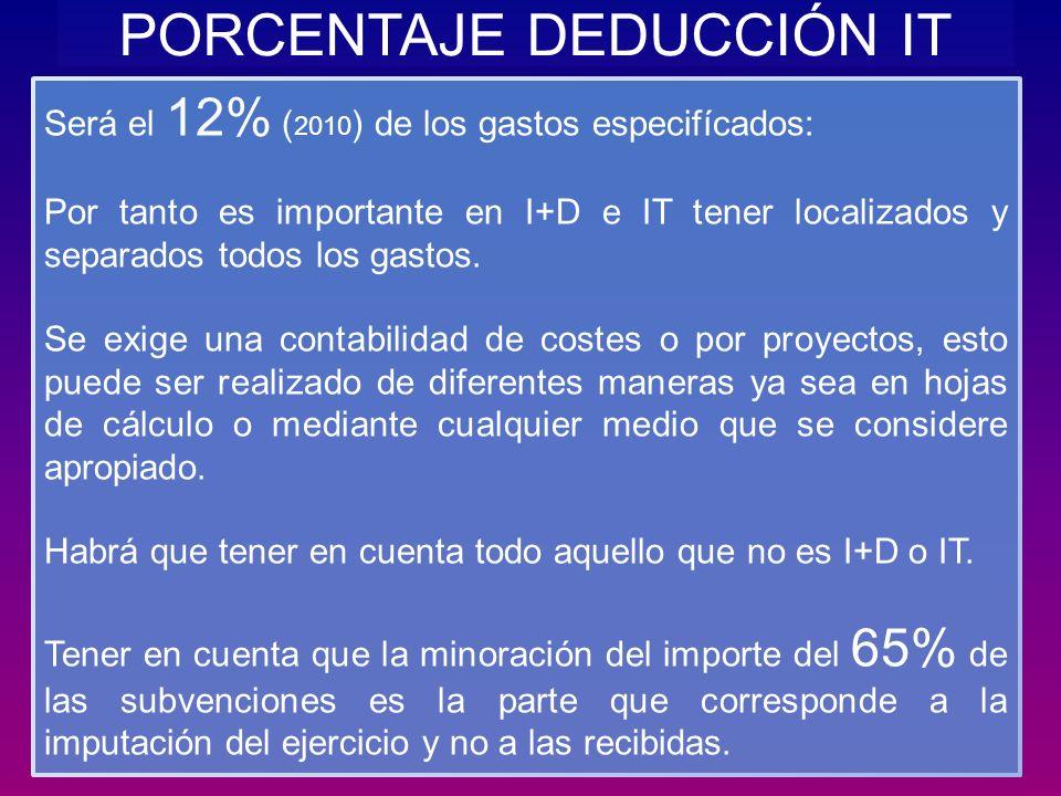 PORCENTAJE DEDUCCIÓN IT Será el 12% ( 2010 ) de los gastos especifícados: Por tanto es importante en I+D e IT tener localizados y separados todos los