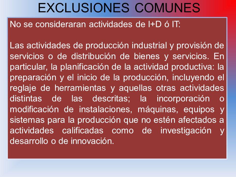 EXCLUSIONES COMUNES No se consideraran actividades de I+D ó IT: Las actividades de producción industrial y provisión de servicios o de distribución de