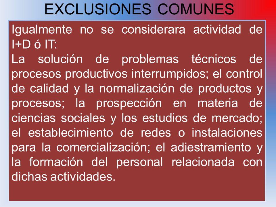 EXCLUSIONES COMUNES Igualmente no se considerara actividad de I+D ó IT: La solución de problemas técnicos de procesos productivos interrumpidos; el co