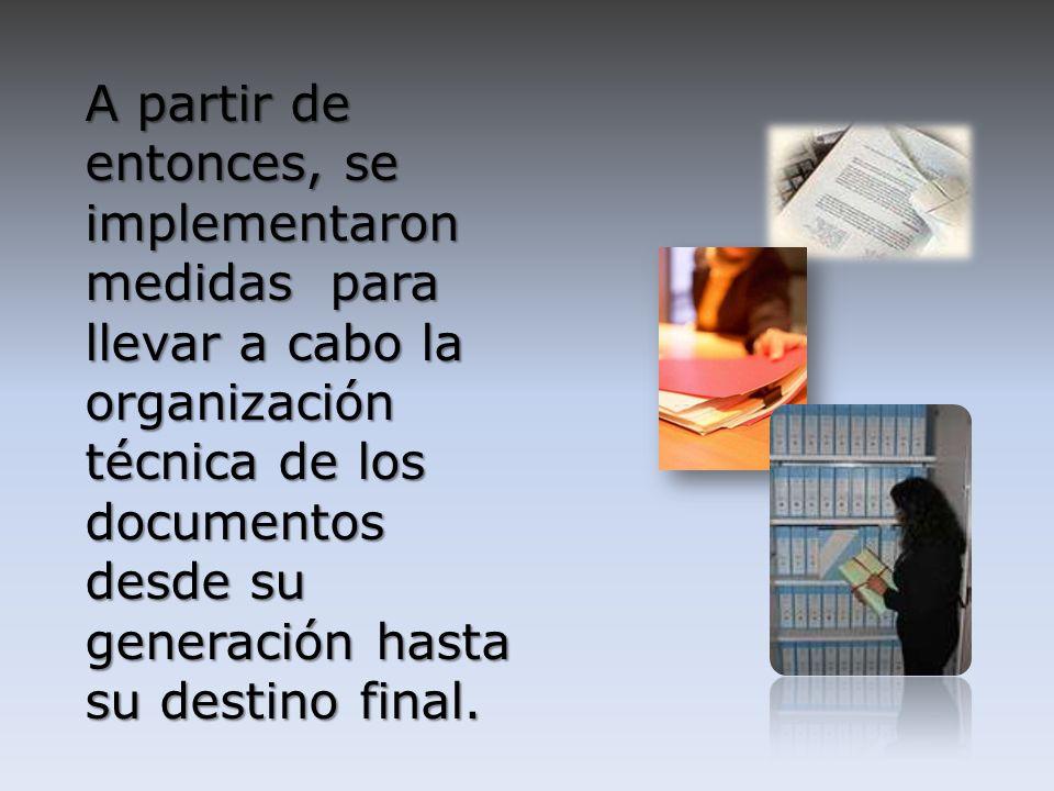 A partir de entonces, se implementaron medidas para llevar a cabo la organización técnica de los documentos desde su generación hasta su destino final