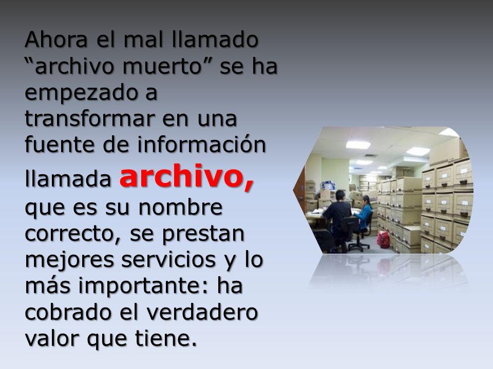 Ahora el mal llamado archivo muerto se ha empezado a transformar en una fuente de información llamada archivo, que es su nombre correcto, se prestan m