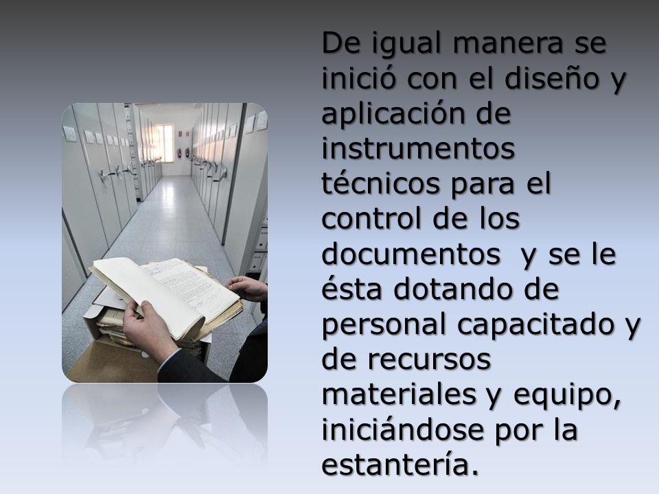 De igual manera se inició con el diseño y aplicación de instrumentos técnicos para el control de los documentos y se le ésta dotando de personal capac