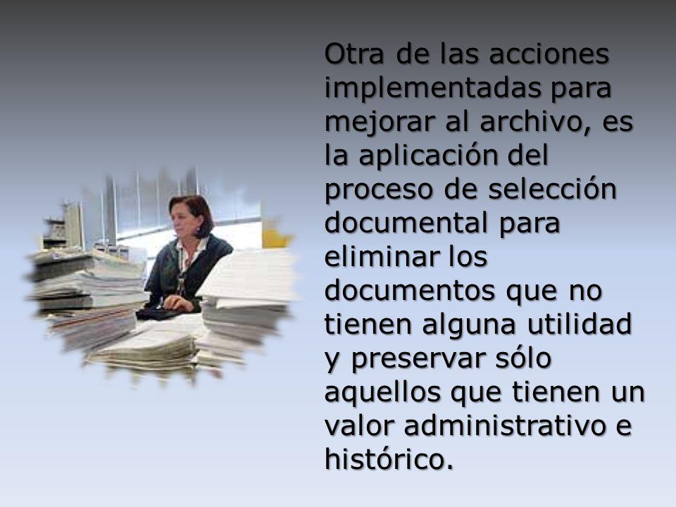 Otra de las acciones implementadas para mejorar al archivo, es la aplicación del proceso de selección documental para eliminar los documentos que no t