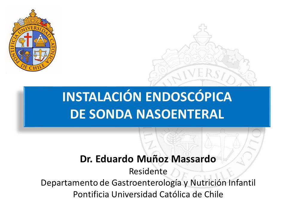 INSTALACIÓN ENDOSCÓPICA DE SONDA NASOENTERAL INSTALACIÓN ENDOSCÓPICA DE SONDA NASOENTERAL Dr. Eduardo Muñoz Massardo Residente Departamento de Gastroe