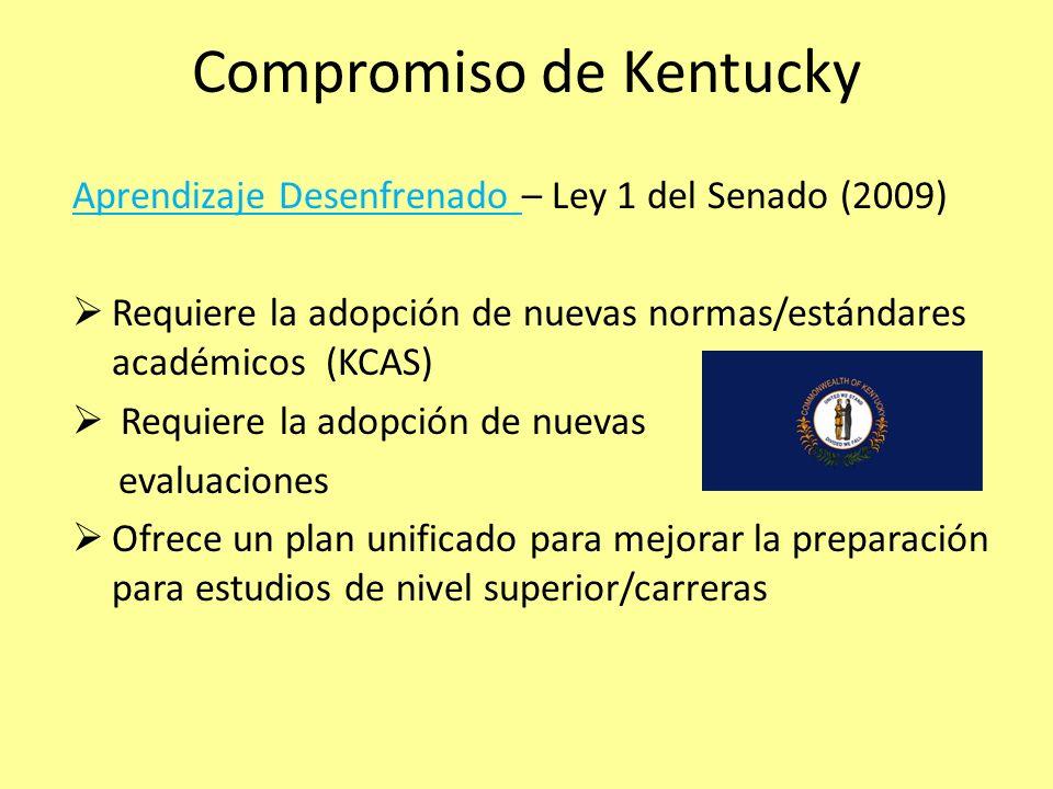 Compromiso de Kentucky Aprendizaje Desenfrenado – Ley 1 del Senado (2009) Requiere la adopción de nuevas normas/estándares académicos (KCAS) Requiere