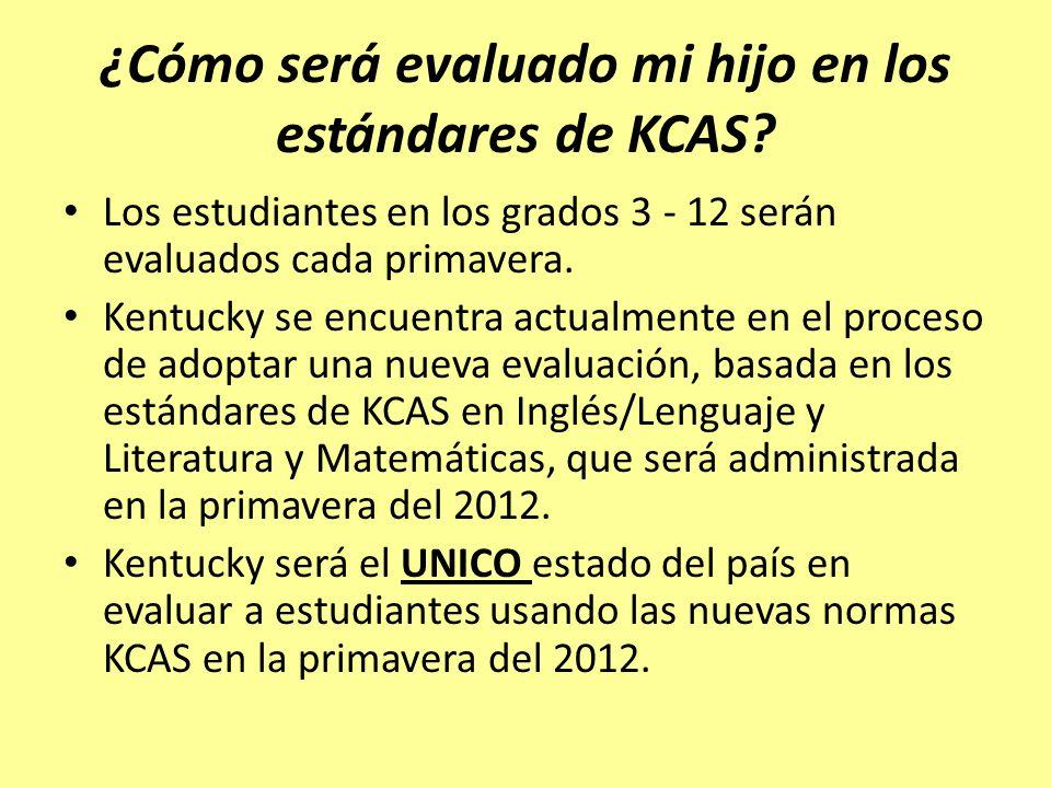 ¿Cómo será evaluado mi hijo en los estándares de KCAS? Los estudiantes en los grados 3 - 12 serán evaluados cada primavera. Kentucky se encuentra actu