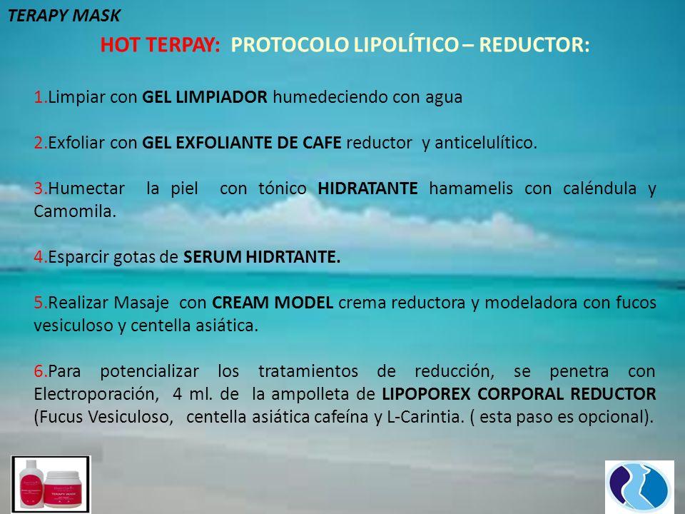 HOT TERPAY: PROTOCOLO LIPOLÍTICO – REDUCTOR: 1.Limpiar con GEL LIMPIADOR humedeciendo con agua 2.Exfoliar con GEL EXFOLIANTE DE CAFE reductor y anticelulítico.